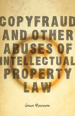 Copyfraud and Other Abuses of Intellectual Property Law by Jason Mazzone