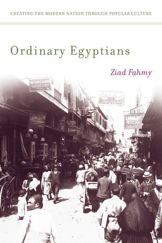 Free download online Ordinary Egyptians: Creating the Modern Nation through Popular Culture ePub by Ziad Fahmy