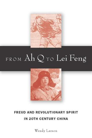 From Ah Q to Lei Feng: Freud and Revolutionary Spirit in 20th Century China Wendy Larson