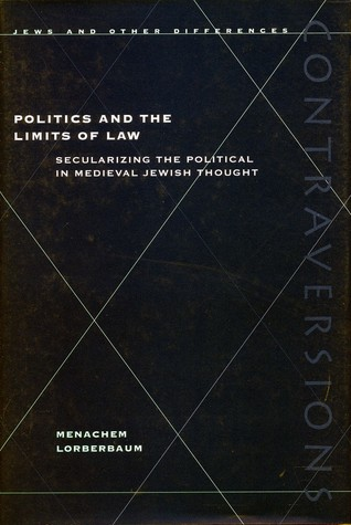 Politics and the Limits of Law: Secularizing the Political in Medieval Jewish Thought
