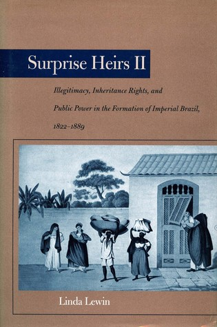 Surprise Heirs II: Illegitimacy, Inheritance Rights, and Public Power in the Formation of Imperial Brazil, 1822-1889