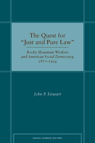 """The Quest for """"Just and Pure Law: Rocky Mountain Workers and American Social Democracy, 1870–1924 John Enyeart"""
