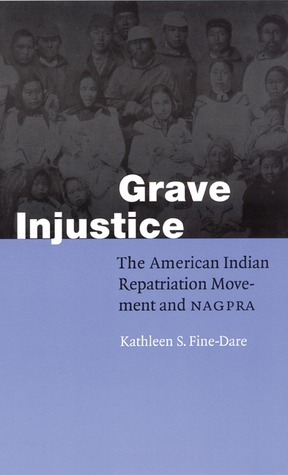Grave Injustice: The American Indian Repatriation Movement and NAGPRA