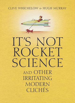 It's Not Rocket Science: And Other Irritating Modern Cliches