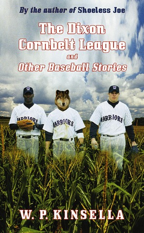 The Dixon Cornbelt League and Other Baseball Stories by W.P. Kinsella