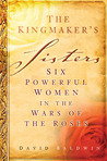 The Kingmaker's Sisters: Six Powerful Women in the Wars of the Roses