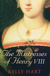 The Mistresses of Henry VIII by Kelly Hart