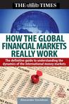 How the Global Financial Markets Really Work: The Definitive Guide to Understanding the Dynamics of the International Money Markets