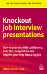 Knockout Job Interview Presentations: How to Present with Confidence, Beat the Competition and Impress Your Way into a Top Job