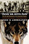 """""""Catch 'em Alive Jack"""": The Life and Adventures of an American Pioneer"""