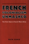 French Colonialism Unmasked: The Vichy Years in French West Africa