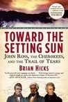 Toward the Setting Sun: John Ross, the Cherokees and the Trail of Tears