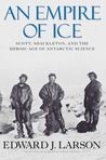 An Empire of Ice: Scott, Shackleton, and the Heroic Age of Antarctic Science