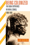 Being Colonized: The Kuba Experience in Rural Congo, 1880�1960