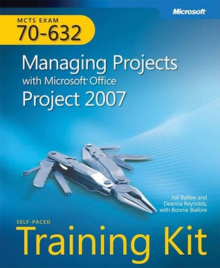 MCTS Self-Paced Training Kit Exam 70-632: Managing Projects with Microsoft® Office Project 2007: Managing Projects with Microsoft Office Project 2007