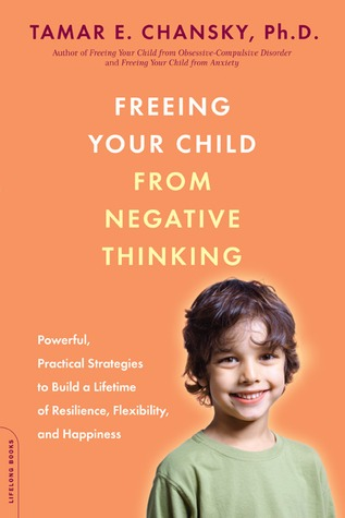 freeing your child from negative thinking powerful practical strategies to build a lifetime of resilience flexibility and happiness paperback 2008 author tamar e chansky