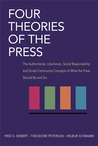 Four Theories of the Press: The Authoritarian, Libertarian, Social Responsibility, and Soviet Communist Concepts of What the Press Should Be and Do
