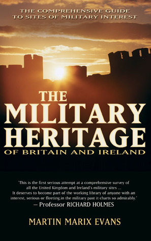 The Military Heritage of Britain and Ireland: The Comprehensive Guide to Sites of Military Interest
