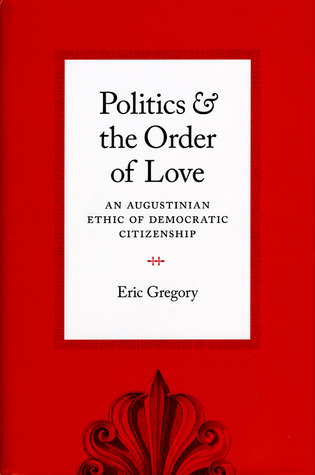Free download Politics and the Order of Love: An Augustinian Ethic of Democratic Citizenship by Eric Gregory PDF