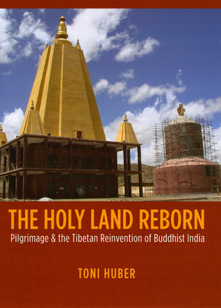 The Holy Land Reborn: Pilgrimage and the Tibetan Reinvention of Buddhist India
