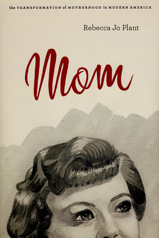 Mom: The Transformation of Motherhood in Modern America