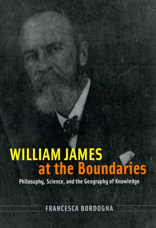 William James at the Boundaries: Philosophy, Science, and the Geography of Knowledge  by  Francesca Bordogna