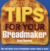 Tips for Your Breadmaker: Tips and Advice Every Breadmaker Owner Needs to Know