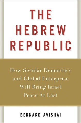 The Hebrew Republic: How Secular Democracy and Global Enterprise Will Bring Israel Peace At Last