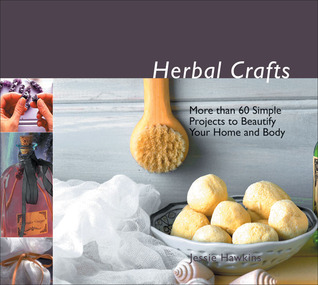 Herbal Crafts: More than 60 Simple Projects to Beautify Your Home and Body