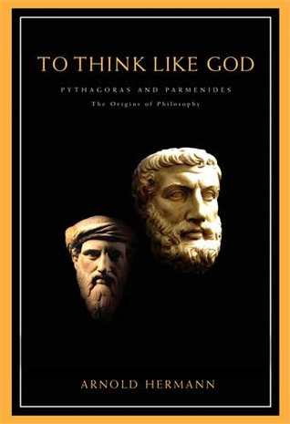 To Think Like God: Pythagoras and Parmenides. The Origins of Philosophy