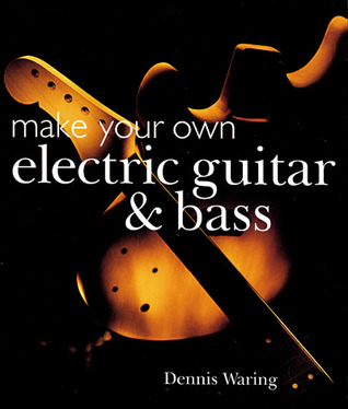 make your own electric guitar bass by dennis waring reviews discussion bookclubs lists. Black Bedroom Furniture Sets. Home Design Ideas