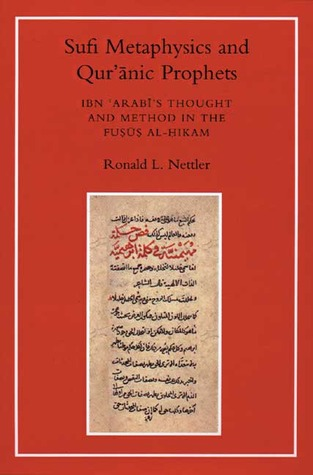 Sufi Metaphysics and Quranic Prophets: Ibn 'Arabi's Thought and Method in the Fusus al-Hikam