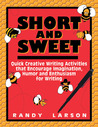 Short and Sweet: Quick Creative Writing Activities That Encourage Imagination, Humor and Enthusiasm about Writing