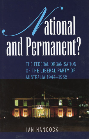 National and Permanent?: The Federal Organization of the Liberal Party of Australia 1944�1965