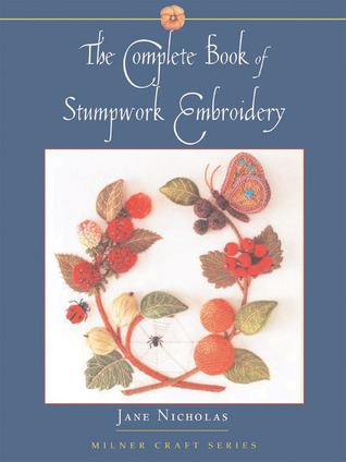 The Complete Book of Stumpwork Embroidery by Jane Nicholas