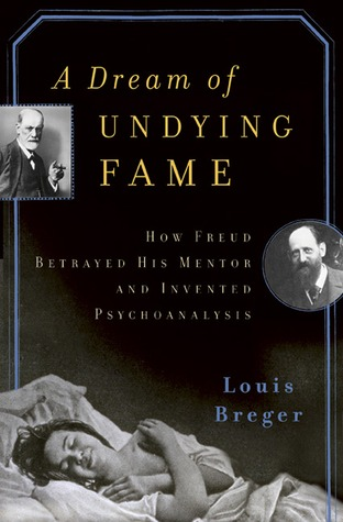 A Dream of Undying Fame: How Freud Betrayed His Mentor and Invented Psychoanalysis