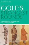 Golf's Strangest Rounds: Extraordinary But True Stories from over a Century of Golf