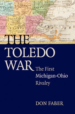 The Toledo War: The First Michigan-Ohio Rivalry Don Faber