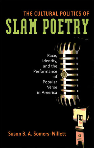 The Cultural Politics of Slam Poetry by Susan B.A. Somers-Willett