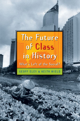 The Future of Class in History by Geoff Eley