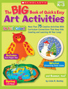 Big Book of Quick & Easy Art Activities: More Than 75 Creative Activities With Curriculum Connections That Keep Kids Creating and Learning All Year Long!