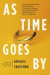 As Time Goes By: Boomerang Marriages, Serial Spouses, Throwback Couples, and Other Romantic Adventures in an Age of Longevity