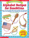 26 Easy & Adorable Alphabet Recipes for Snacktime: Quick, No-Cook Recipes with Instant Activities That Teach Each Letter of the Alphabet & Turn Snacktime into Learning Time!