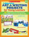 Collaborative Art & Writing Projects for Young Learners: 15 Delightful Projects That Build Early Reading and Writing Skills-and Connect to the Topics You Teach