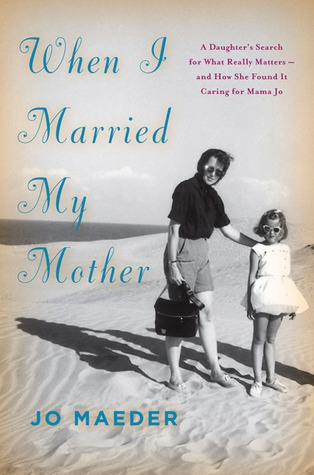 When I Married My Mother: A Daughter�s Search for What Really Matters�and How She Found It Caring for Mama Jo
