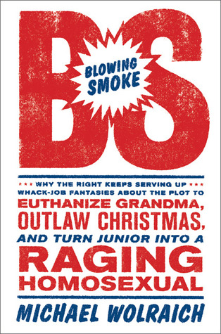 Blowing Smoke: Why the Right Keeps Serving Up Whack-Job Fantasies About the Plot to Euthanize Grandma, Outlaw Christmas, and Turn Junior Into a Raging Homosexual