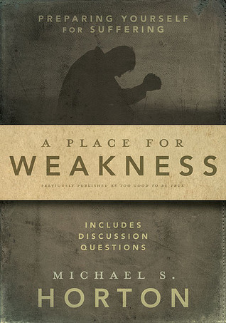 A Place for Weakness by Michael S. Horton