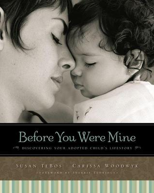 Free online download Before You Were Mine: Discovering Your Adopted Child's Lifestory ePub by Susan TeBos, Carissa R. Woodwyk