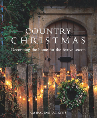 Country Christmas Decorating The Home For The Festive Season By Caroline Atkins Reviews