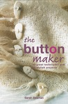The Button Maker: 30 Great Techniques and 35 Stylish Projects